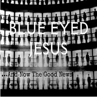 And Now the Good News — Blue Eyed Jesus