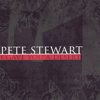 I Gave You A Desert — Pete Stewart