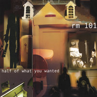 Half Of What You Wanted — Rm. 101