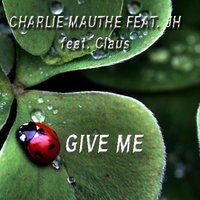 Give Me — Claus, JH, Charlie Mauthe