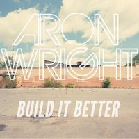 Build It Better — Aron Wright