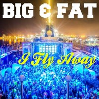 I Fly Away — Big & Fat