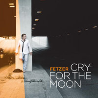 Cry for the Moon — Fetzer