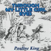Through My Little Girl Eyes — Pauline King