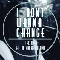 I Dont Wanna Change — Cyclone, Olivia Hartland