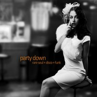 Party Down - Rare Soul, Disco, And Funk with Betty Wright, Willison Pickett, Sam & Dave, King Tutt, Jimmy Mcgriff, Ray Charles, And More! — сборник