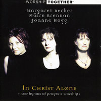 Worship Together: In Christ Alone — Moya Brennan, Margaret Becker, Joanne Hogg