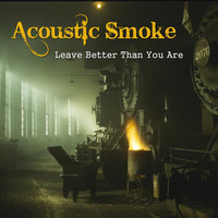 Leave Better Than You Are — Acoustic Smoke