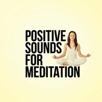 Positive Sounds for Meditation — Positive Thinking: Music for Meditation, Yoga & Deep Sleep