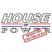 Really? You Call This An EP? — House of Power