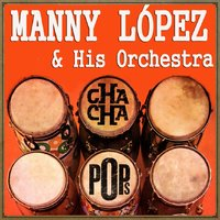 Cha Cha Pops — Manny López & His Orchestra