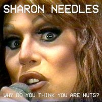 Why Do You Think You Are Nuts? — Sharon Needles
