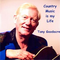 Country Music Is My Life — Tony Goodacre