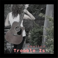 Trouble Is — Shelton