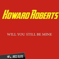 Will You Still Be Mine — Howard Roberts