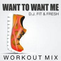 Want to Want Me — D.J. Fit & Fresh
