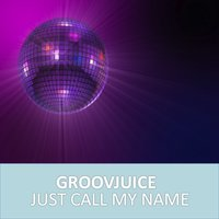 Just Call My Name — Groovjuice