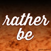 Rather Be — Gavin Mikhail