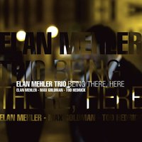 Being There, Here — Elan Mehler Trio