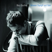 Between Daylight And Dark — Mary Gauthier