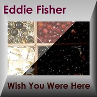 WISH YOU WERE HERE — Eddie Fisher