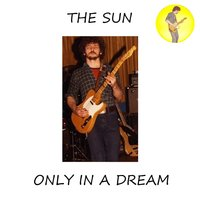 Only in a Dream — The Sun