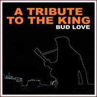 A Tribute to the King — Bud Love