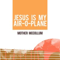 Jesus Is My Air-O-Plane — Mother McCollum