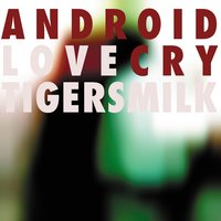 Android Love Cry — Tigersmilk