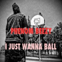 I Just Wanna Ball - Single — Phenom Beezy