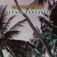Sounds Fantastic — Martin Denny