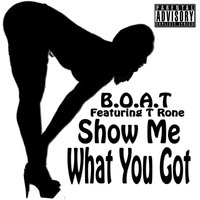 Show Me What You Got  (feat. T Rone) — B.O.A.T