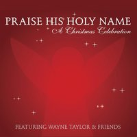 Praise His Holy Name: A Christmas Celebration — Wayne Taylor