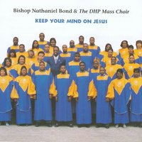 Keep Your Mind On Jesus — Bishop Nathaniel Bond & the DHP Mass Choir
