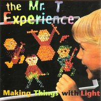 Making Things With Light — Mr. T Experience