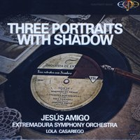 Three Portraits With Shadow — Jesús Amigo & Extremadura Symphony Orchestra