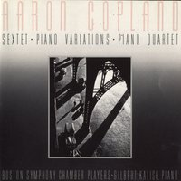 Aaron Copland: Sextet [1937]/Piano Variations [1930]/Piano Quartet [1950] — Gilbert Kalish/ Boston Symphony Chamber Players