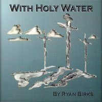 With Holy Water — Ryan Birks