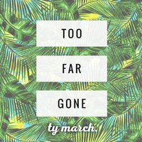 Too Far Gone — Ty March.