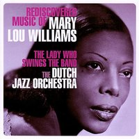 The Lady Who Swings The Band - Rediscovered Music Of Mary Lou Williams — The Dutch Jazz Orchestra