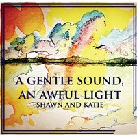 A Gentle Sound an Awful Light — Shawn and Katie