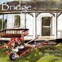 Millstones, Barrows and Porch Swings — THE BRIDGE