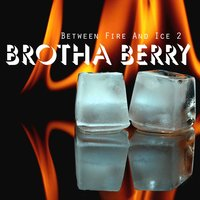 Between Fire and Ice 2 — Brotha Berry