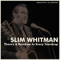 There's a Rainbow in Every Teardrop — Slim Whitman