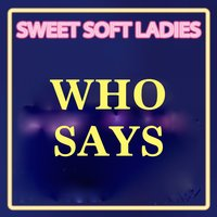 Who Says — Sweet Soft Ladies, Limited Lifestyle Edition