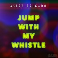 Jump with My Whistle — Asley Delgado