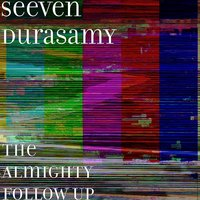 The Almighty Follow Up — Seeven Durasamy