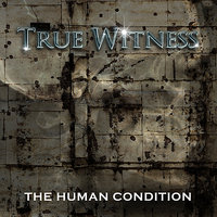 The Human Condition — True Witness