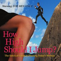 How High Should I Jump: The Satirical Guide to Pleasing Today's Woman — R. Milton Quibner