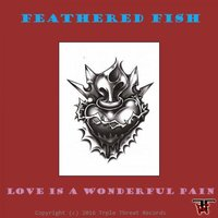 Love Is A Wonderful Pain — Feathered Fish